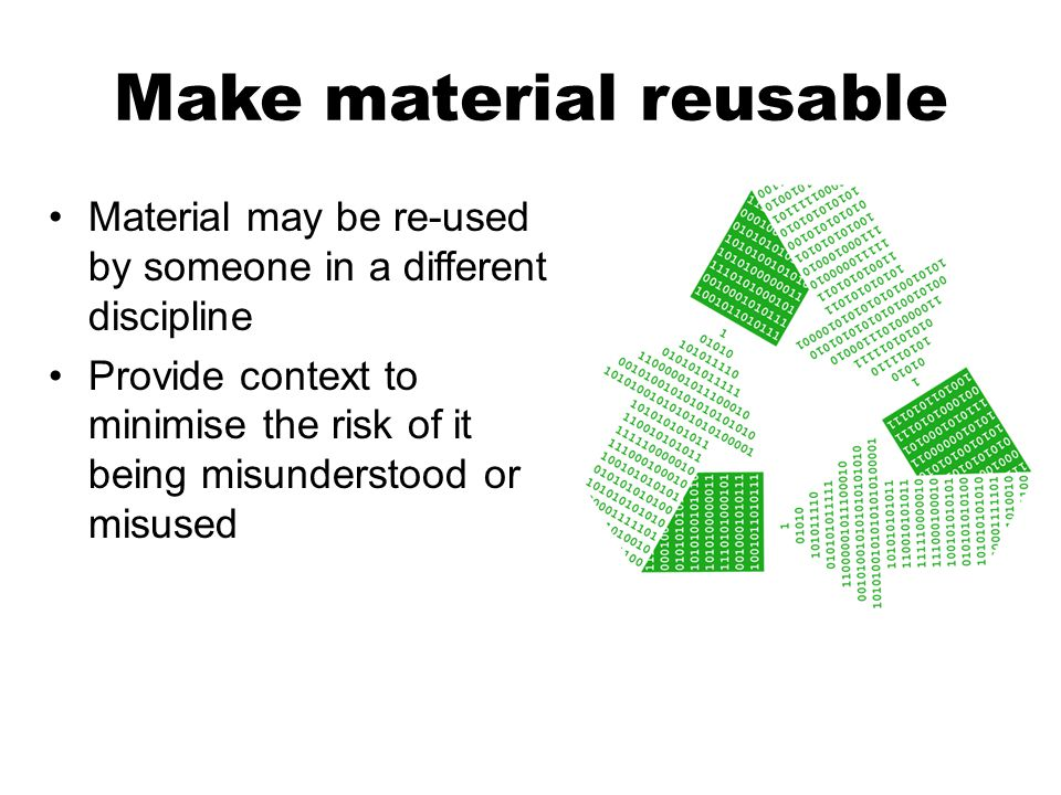 Material may be re-used by someone in a different discipline Provide context to minimise the risk of it being misunderstood or misused Make material r
