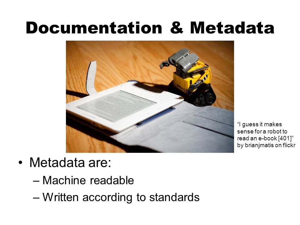 """Documentation & Metadata Metadata are: –Machine readable –Written according to standards """"I guess it makes sense for a robot to read an e-book [401]"""""""