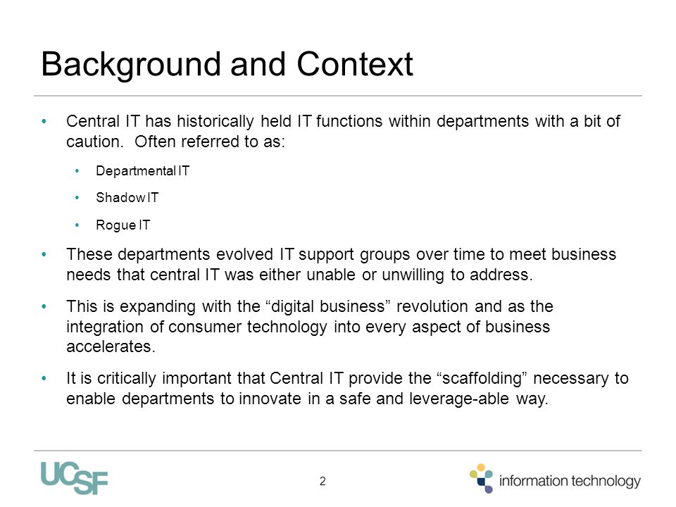 Background and Context Central IT has historically held IT functions within departments with a bit of caution. Often referred to as: Departmental IT S
