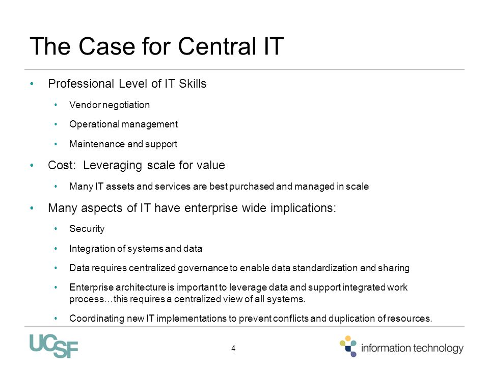 The Case for Central IT Professional Level of IT Skills Vendor negotiation Operational management Maintenance and support Cost: Leveraging scale for value Many IT assets and services are best purchased and managed in scale Many aspects of IT have enterprise wide implications: Security Integration of systems and data Data requires centralized governance to enable data standardization and sharing Enterprise architecture is important to leverage data and support integrated work process…this requires a centralized view of all systems.