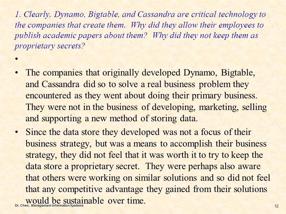 Dr. Chen, Management Information Systems 12 1. Clearly, Dynamo, Bigtable, and Cassandra are critical technology to the companies that create them. Why