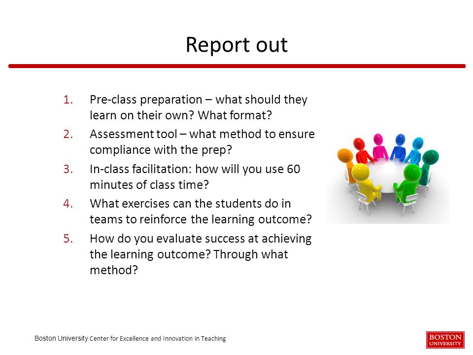 Boston University Center for Excellence and Innovation in Teaching 1.Pre-class preparation – what should they learn on their own? What format? 2.Asses