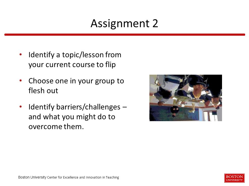 Boston University Center for Excellence and Innovation in Teaching Identify a topic/lesson from your current course to flip Choose one in your group t