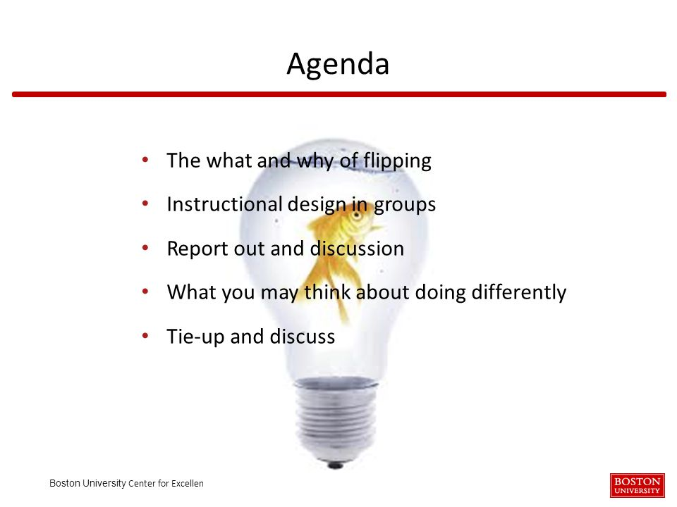 Boston University Center for Excellence and Innovation in Teaching The what and why of flipping Instructional design in groups Report out and discussion What you may think about doing differently Tie-up and discuss Agenda
