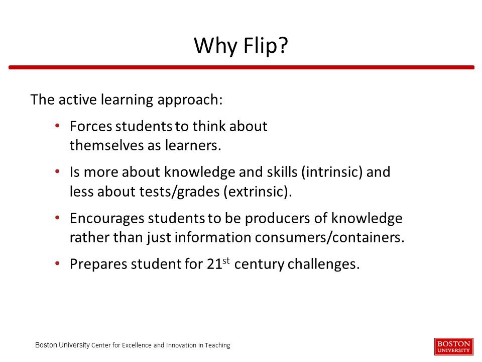 Boston University Center for Excellence and Innovation in Teaching The active learning approach: Forces students to think about themselves as learners.