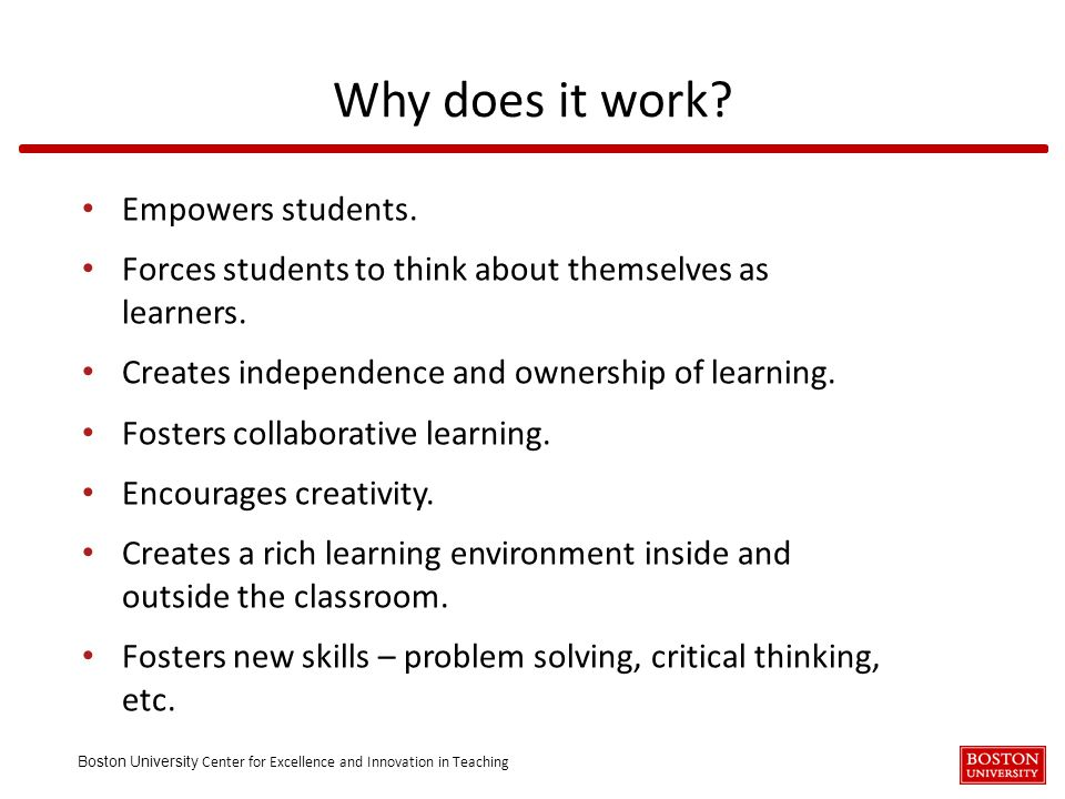 Boston University Center for Excellence and Innovation in Teaching Empowers students. Forces students to think about themselves as learners. Creates i