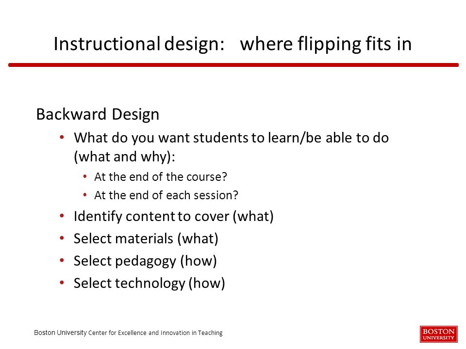 Boston University Center for Excellence and Innovation in Teaching Backward Design What do you want students to learn/be able to do (what and why): At the end of the course.