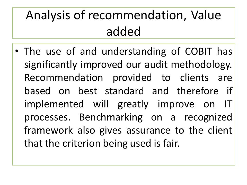 Analysis of recommendation, Value added The use of and understanding of COBIT has significantly improved our audit methodology. Recommendation provide