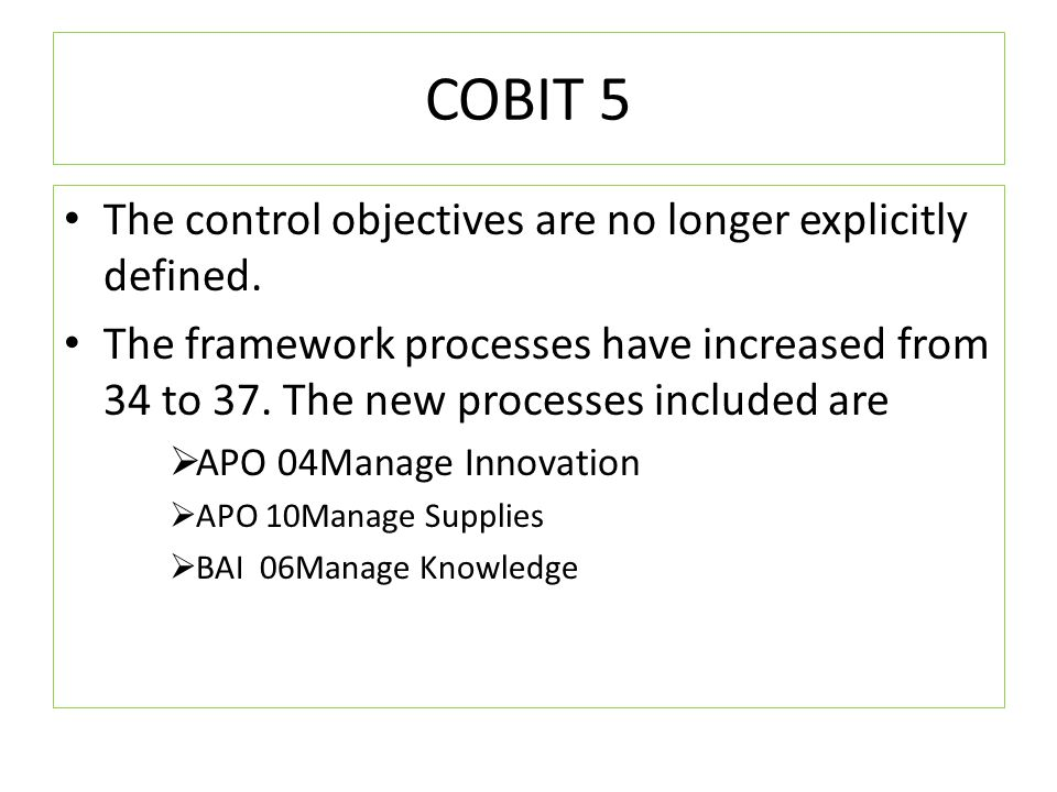 COBIT 5 The control objectives are no longer explicitly defined. The framework processes have increased from 34 to 37. The new processes included are