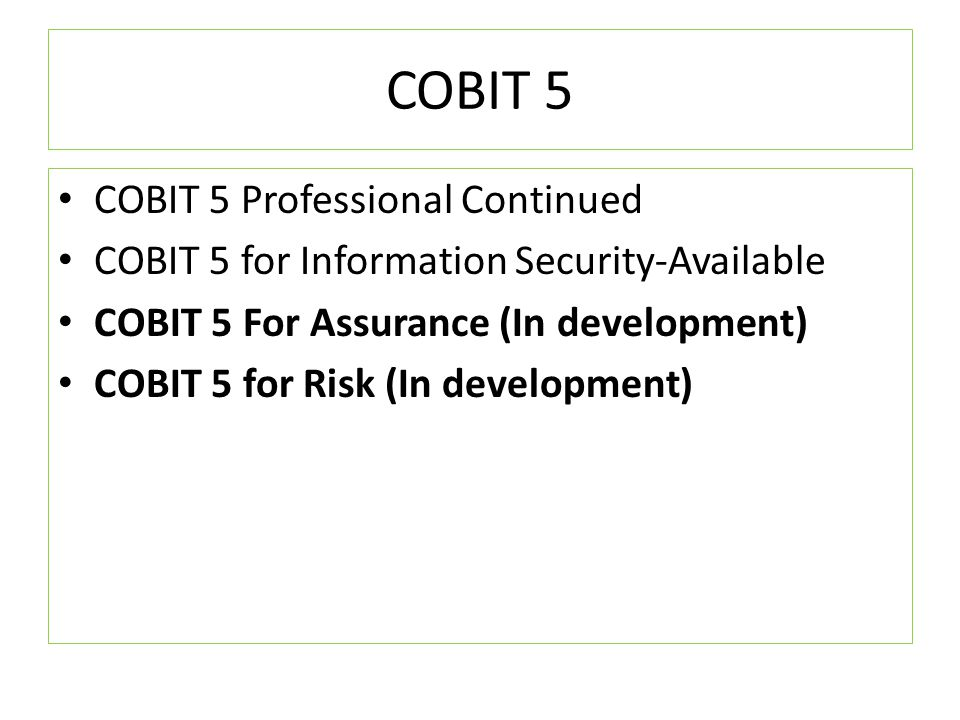 COBIT 5 COBIT 5 Professional Continued COBIT 5 for Information Security-Available COBIT 5 For Assurance (In development) COBIT 5 for Risk (In developm