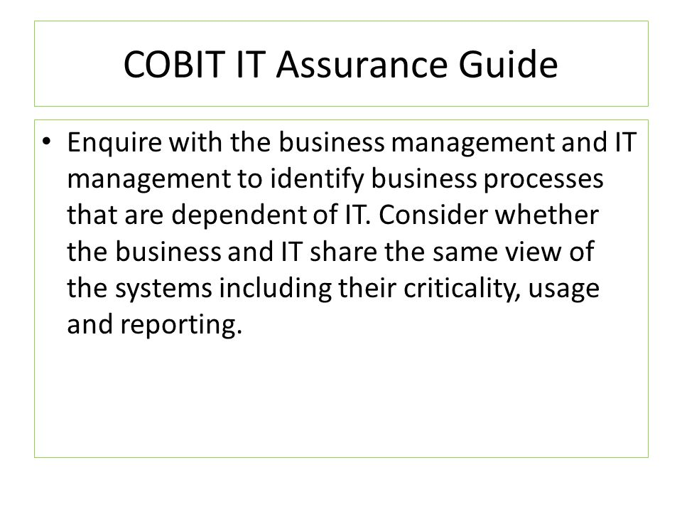 COBIT IT Assurance Guide Using the guide and with the understanding of your client environment you can now tailor make audit questions for your audit controls.