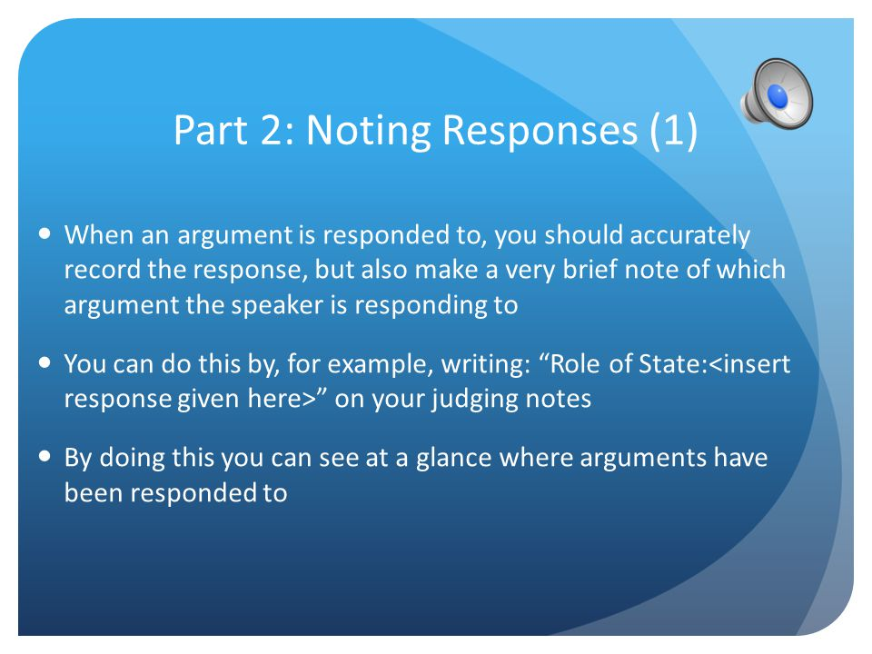 Part 1: Noting the Argument When taking notes based on an arguments a speaker has said, it is crucial to record what they have said accurately If this isn't done, the argument cannot be judged correctly The arguments should be recorded in language as close to that used by the speaker in the debate as possible Arguments when recorded, should be kept separate as far as possible, as if this is not done it becomes difficult to separate out arguments later when adjudicating and seeing which ones were properly responded to You will carry out this process with every new argument made in a debate