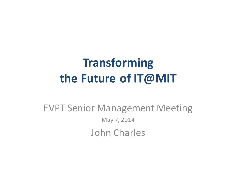 Transforming the Future of IT@MIT EVPT Senior Management Meeting May 7, 2014 John Charles 1