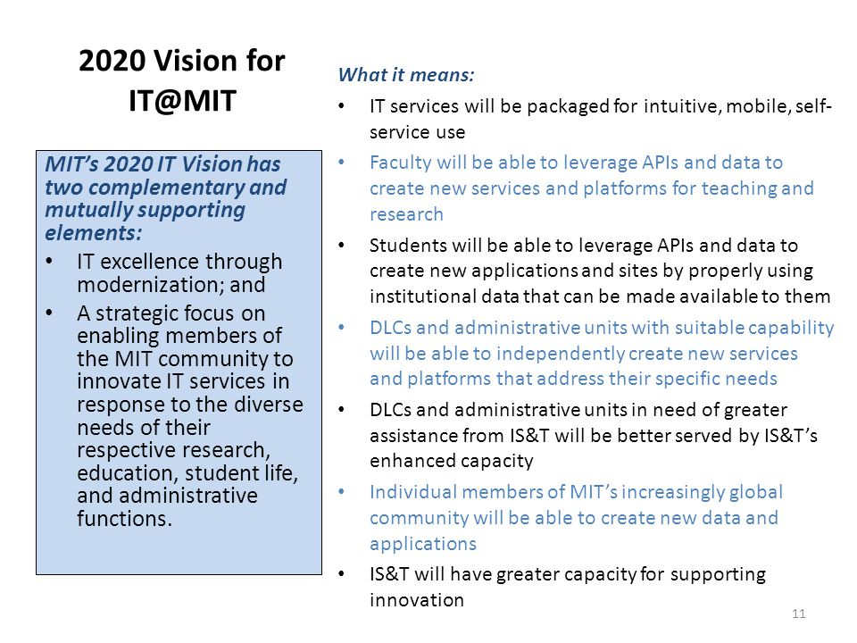 2020 Vision for IT@MIT MIT's 2020 IT Vision has two complementary and mutually supporting elements: IT excellence through modernization; and A strategic focus on enabling members of the MIT community to innovate IT services in response to the diverse needs of their respective research, education, student life, and administrative functions.