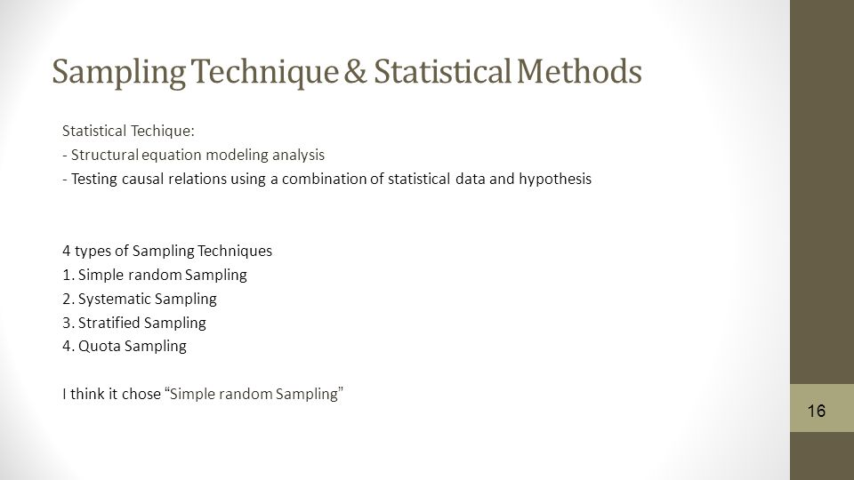 Sampling Technique & Statistical Methods Statistical Techique: - Structural equation modeling analysis - Testing causal relations using a combination of statistical data and hypothesis 4 types of Sampling Techniques 1.