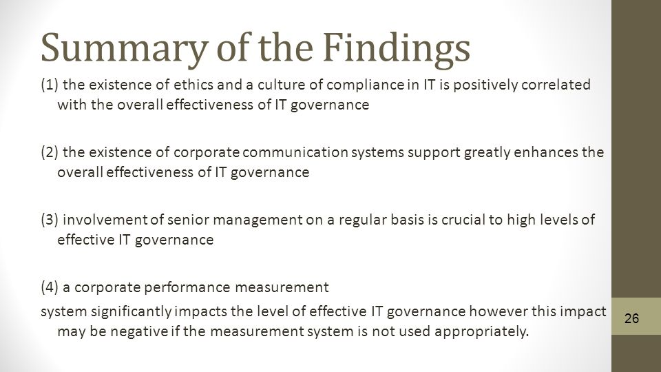 Summary of the Findings (1) the existence of ethics and a culture of compliance in IT is positively correlated with the overall effectiveness of IT governance (2) the existence of corporate communication systems support greatly enhances the overall effectiveness of IT governance (3) involvement of senior management on a regular basis is crucial to high levels of effective IT governance (4) a corporate performance measurement system significantly impacts the level of effective IT governance however this impact may be negative if the measurement system is not used appropriately.
