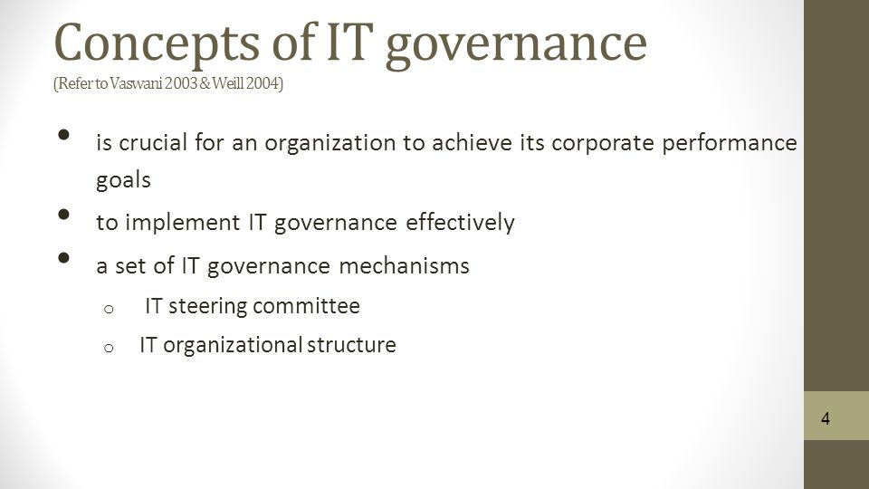 Concepts of IT governance (Refer to Vaswani 2003 & Weill 2004) is crucial for an organization to achieve its corporate performance goals to implement IT governance effectively a set of IT governance mechanisms o IT steering committee o IT organizational structure 4