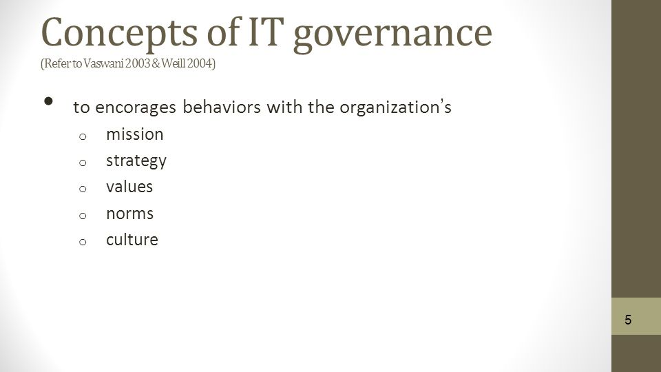 Concepts of IT governance (Refer to Vaswani 2003 & Weill 2004) to encorages behaviors with the organization's o mission o strategy o values o norms o culture 5