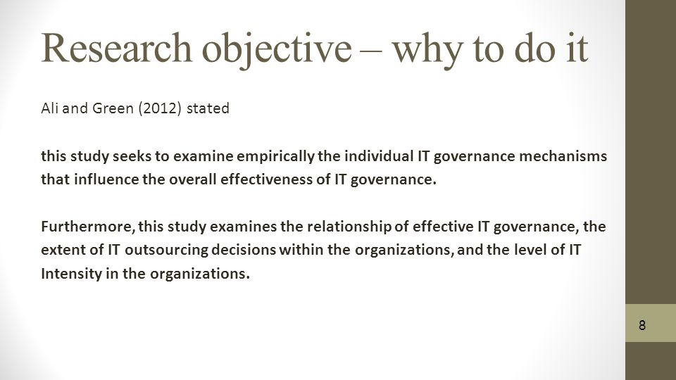 Research objective – why to do it Ali and Green (2012) stated this study seeks to examine empirically the individual IT governance mechanisms that influence the overall effectiveness of IT governance.