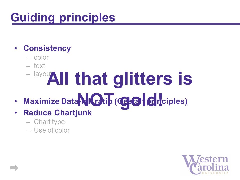 Guiding principles Consistency –color –text –layout Maximize Data-Ink ratio (Gestalt principles) Reduce Chartjunk –Chart type –Use of color All that glitters is NOT gold!
