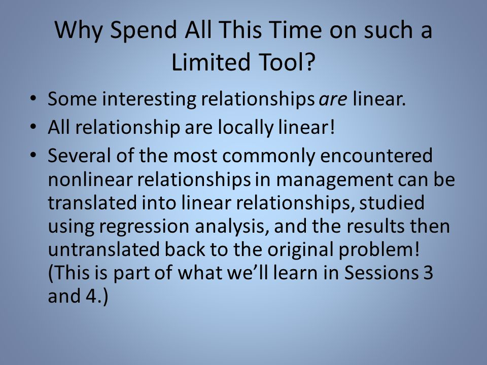 Why Spend All This Time on such a Limited Tool. Some interesting relationships are linear.