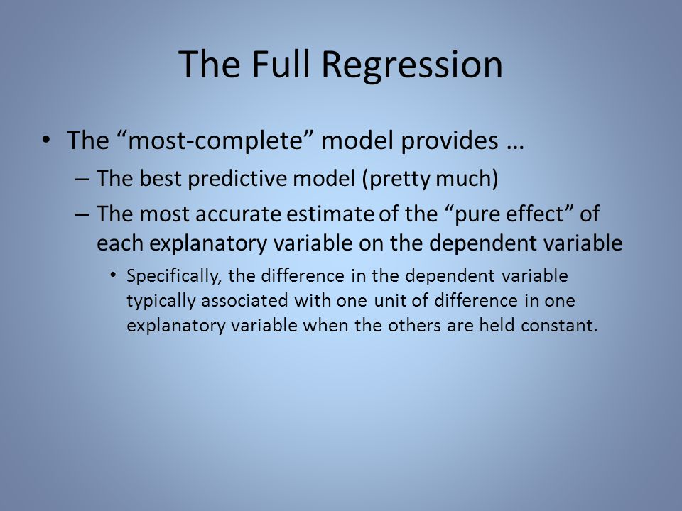 The Full Regression The most-complete model provides … – The best predictive model (pretty much) – The most accurate estimate of the pure effect of each explanatory variable on the dependent variable Specifically, the difference in the dependent variable typically associated with one unit of difference in one explanatory variable when the others are held constant.