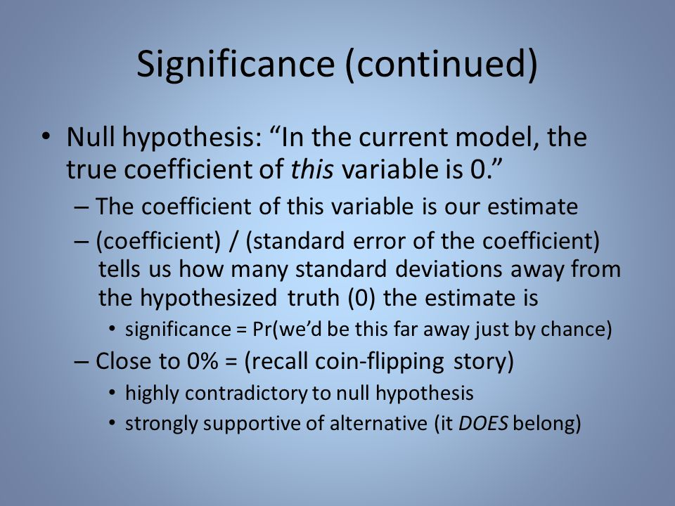 Significance (continued) Null hypothesis: In the current model, the true coefficient of this variable is 0. – The coefficient of this variable is our estimate – (coefficient) / (standard error of the coefficient) tells us how many standard deviations away from the hypothesized truth (0) the estimate is significance = Pr(we'd be this far away just by chance) – Close to 0% = (recall coin-flipping story) highly contradictory to null hypothesis strongly supportive of alternative (it DOES belong)