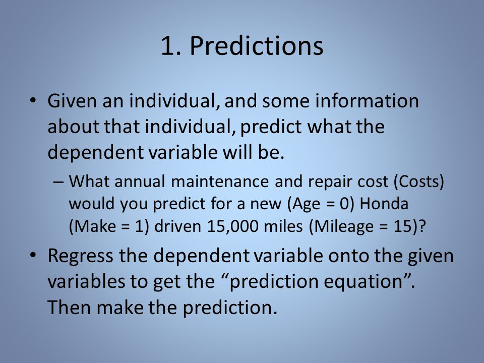 1. Predictions Given an individual, and some information about that individual, predict what the dependent variable will be. – What annual maintenance