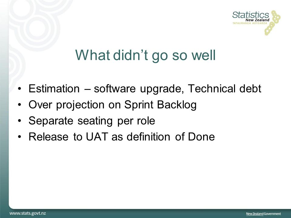 What didn't go so well Estimation – software upgrade, Technical debt Over projection on Sprint Backlog Separate seating per role Release to UAT as def