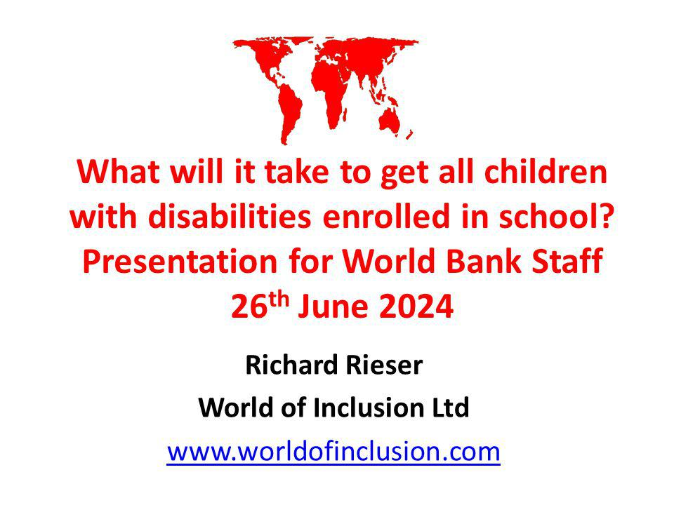 What will it take to get all children with disabilities enrolled in school? Presentation for World Bank Staff 26 th June 2024 Richard Rieser World of