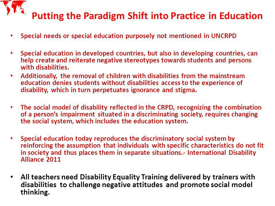 Putting the Paradigm Shift into Practice in Education Special needs or special education purposely not mentioned in UNCRPD Special education in develo