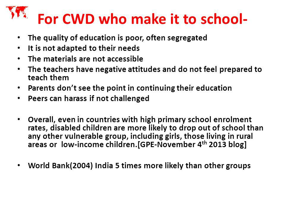 Balance Sheet on Progress to Inclusive education for CWD Positives UNCRPD-Presence of CWD has been encouraged in many countries[147 ratified] Many NGO initiated projects.