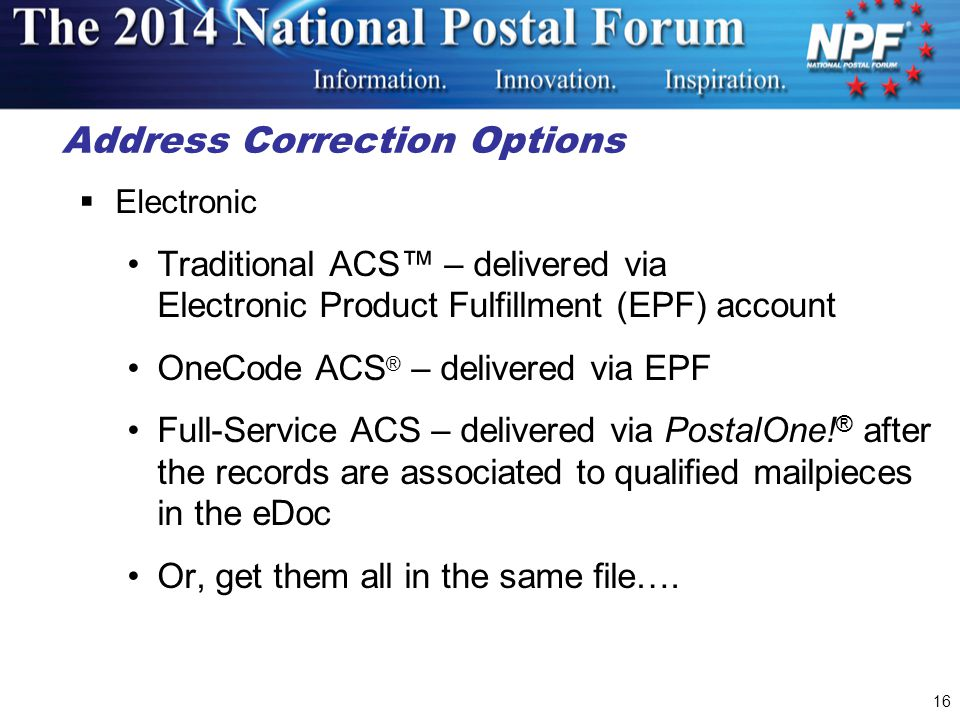 16 Address Correction Options  Electronic Traditional ACS™ – delivered via Electronic Product Fulfillment (EPF) account OneCode ACS ® – delivered via EPF Full-Service ACS – delivered via PostalOne.