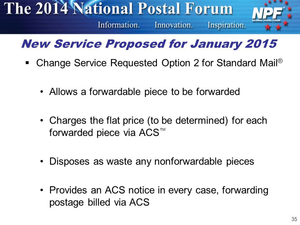 35 New Service Proposed for January 2015  Change Service Requested Option 2 for Standard Mail ® Allows a forwardable piece to be forwarded Charges the flat price (to be determined) for each forwarded piece via ACS ™ Disposes as waste any nonforwardable pieces Provides an ACS notice in every case, forwarding postage billed via ACS
