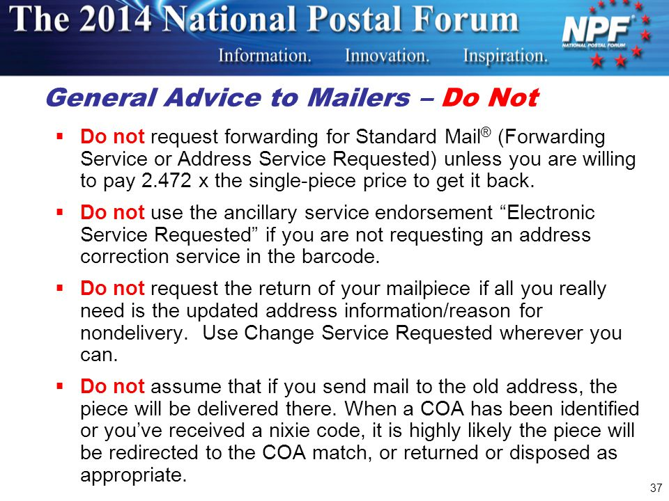 General Advice to Mailers – Do Not  Do not request forwarding for Standard Mail ® (Forwarding Service or Address Service Requested) unless you are willing to pay 2.472 x the single-piece price to get it back.