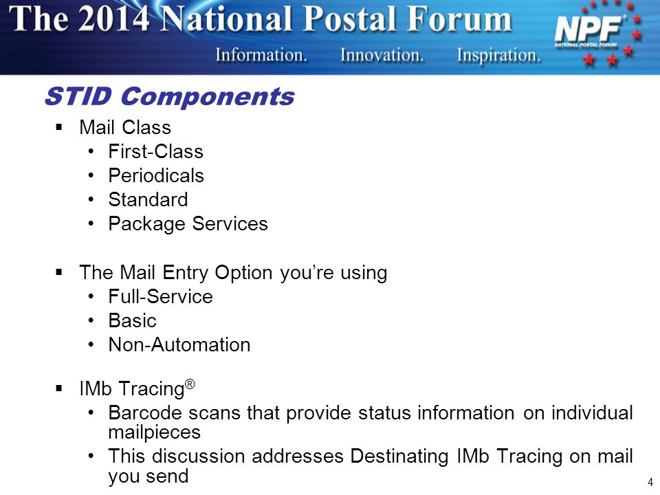 4 STID Components  Mail Class First-Class Periodicals Standard Package Services  The Mail Entry Option you're using Full-Service Basic Non-Automation  IMb Tracing ® Barcode scans that provide status information on individual mailpieces This discussion addresses Destinating IMb Tracing on mail you send