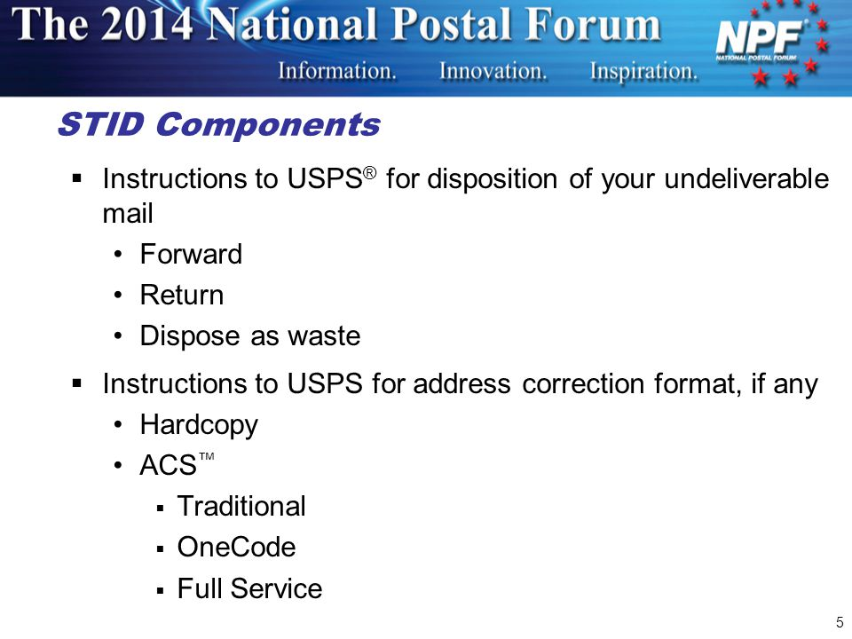  Instructions to USPS ® for disposition of your undeliverable mail Forward Return Dispose as waste  Instructions to USPS for address correction format, if any Hardcopy ACS ™  Traditional  OneCode  Full Service STID Components 5