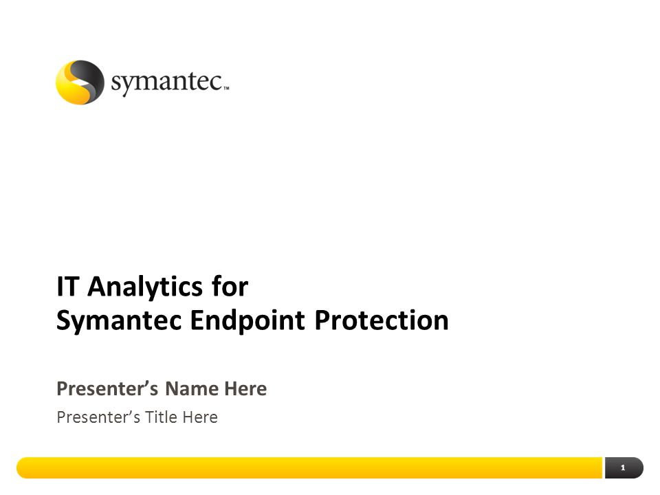 1 IT Analytics for Symantec Endpoint Protection Presenter's Name Here Presenter's Title Here