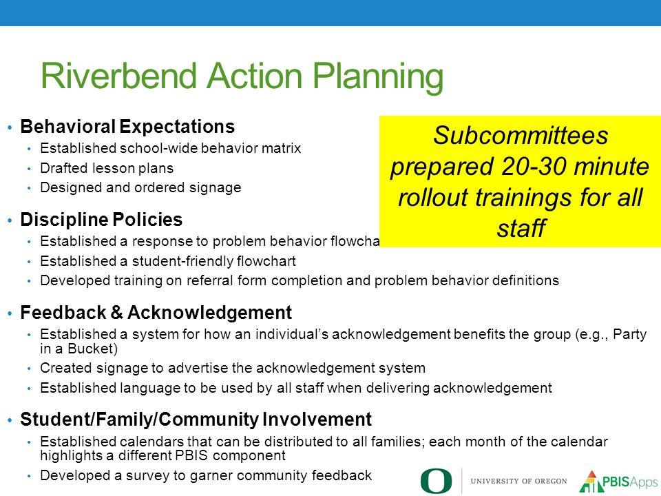 Riverbend Action Planning Behavioral Expectations Established school-wide behavior matrix Drafted lesson plans Designed and ordered signage Discipline