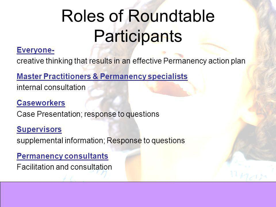 Roles of Roundtable Participants Everyone- creative thinking that results in an effective Permanency action plan Master Practitioners & Permanency specialists internal consultation Caseworkers Case Presentation; response to questions Supervisors supplemental information; Response to questions Permanency consultants Facilitation and consultation