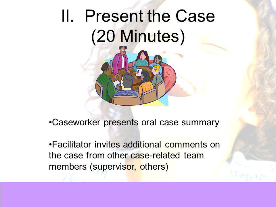 II. Present the Case (20 Minutes) Caseworker presents oral case summary Facilitator invites additional comments on the case from other case-related te