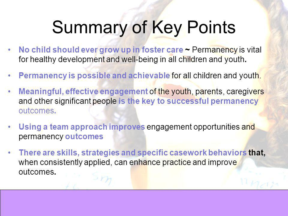 Summary of Key Points No child should ever grow up in foster care ~ Permanency is vital for healthy development and well-being in all children and youth.