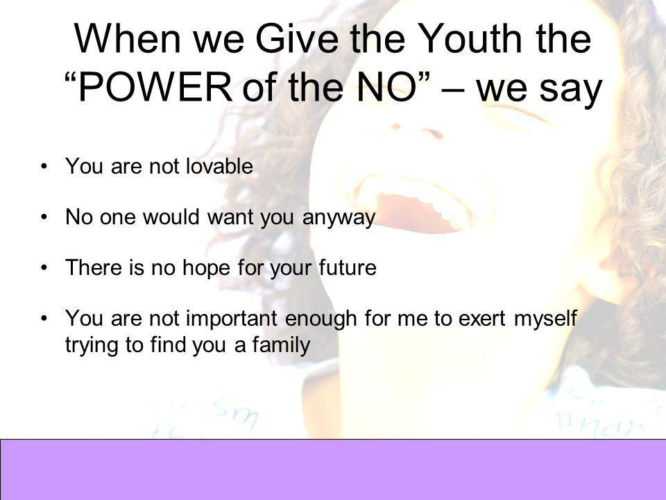 When we Give the Youth the POWER of the NO – we say You are not lovable No one would want you anyway There is no hope for your future You are not important enough for me to exert myself trying to find you a family