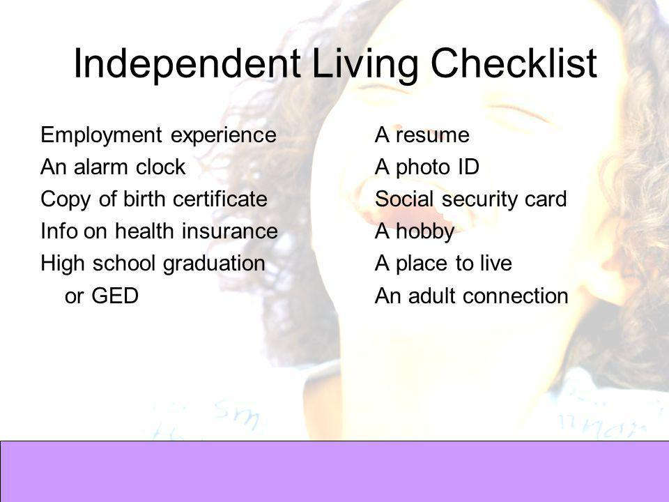Independent Living Checklist Employment experience A resume An alarm clockA photo ID Copy of birth certificateSocial security card Info on health insuranceA hobby High school graduationA place to live or GEDAn adult connection