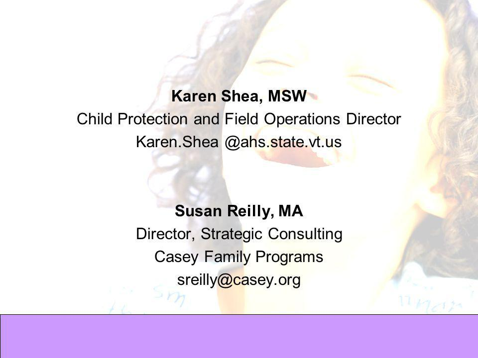 Karen Shea, MSW Child Protection and Field Operations Director Karen.Shea @ahs.state.vt.us Susan Reilly, MA Director, Strategic Consulting Casey Family Programs sreilly@casey.org