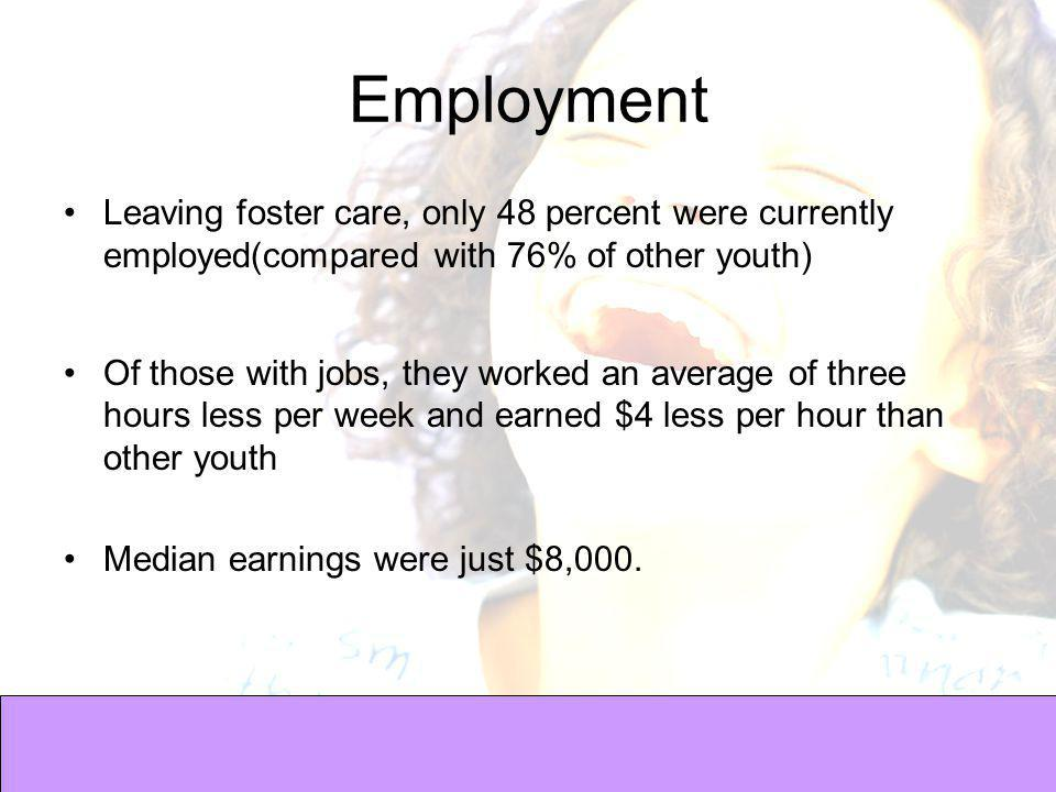 Employment Leaving foster care, only 48 percent were currently employed(compared with 76% of other youth) Of those with jobs, they worked an average of three hours less per week and earned $4 less per hour than other youth Median earnings were just $8,000.
