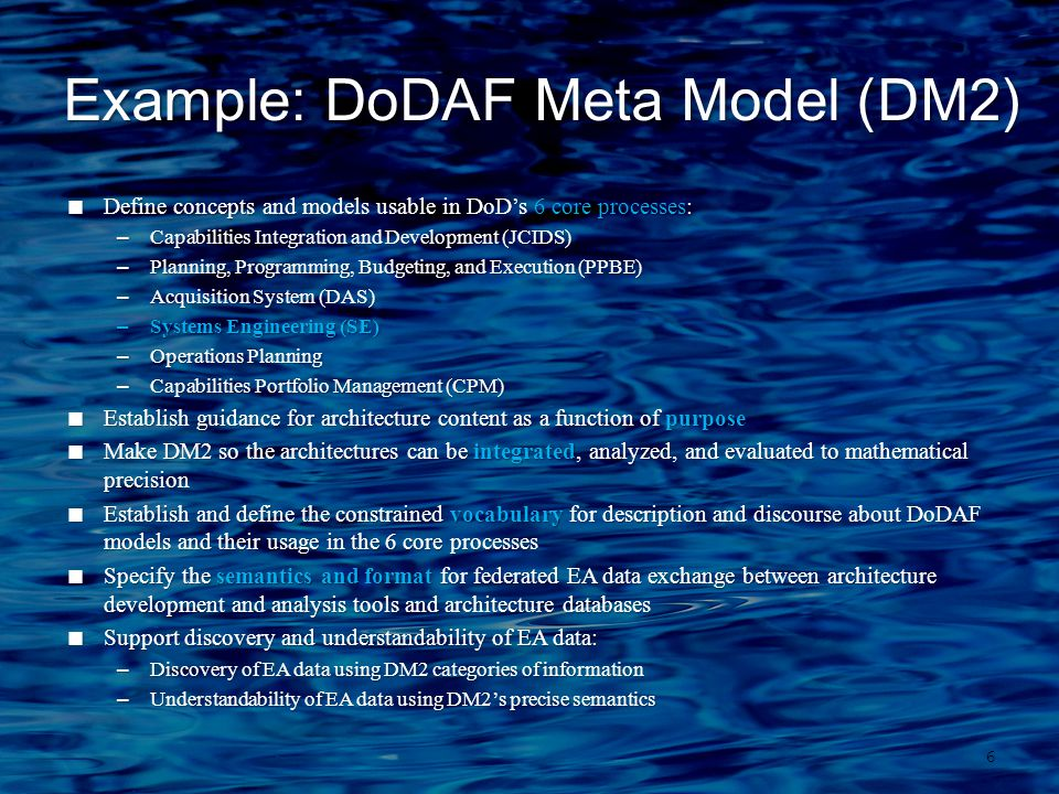 Example: DoDAF Meta Model (DM2) 6  Define concepts and models usable in DoD's 6 core processes: –Capabilities Integration and Development (JCIDS) –Planning, Programming, Budgeting, and Execution (PPBE) –Acquisition System (DAS) –Systems Engineering (SE) –Operations Planning –Capabilities Portfolio Management (CPM)  Establish guidance for architecture content as a function of purpose  Make DM2 so the architectures can be integrated, analyzed, and evaluated to mathematical precision  Establish and define the constrained vocabulary for description and discourse about DoDAF models and their usage in the 6 core processes  Specify the semantics and format for federated EA data exchange between architecture development and analysis tools and architecture databases  Support discovery and understandability of EA data: –Discovery of EA data using DM2 categories of information –Understandability of EA data using DM2's precise semantics