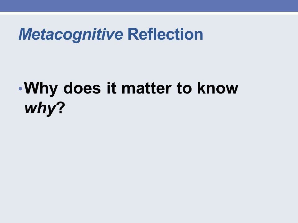 Metacognitive Reflection Why does it matter to know why?