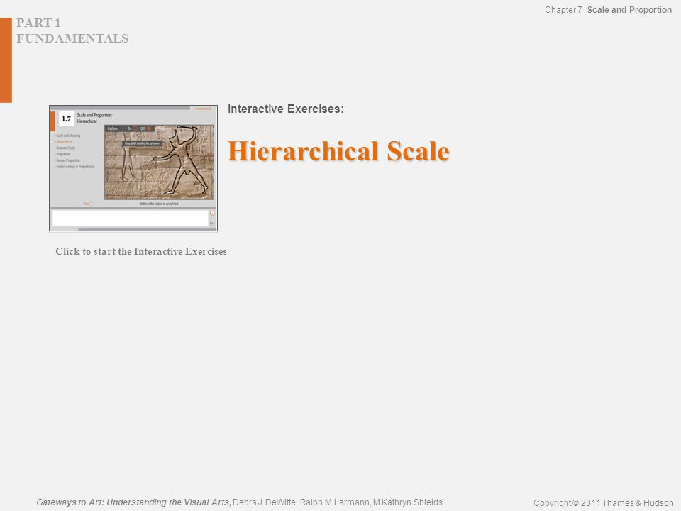 PART 1 FUNDAMENTALS Interactive Exercises: Gateways to Art: Understanding the Visual Arts, Debra J DeWitte, Ralph M Larmann, M Kathryn Shields Copyright © 2011 Thames & Hudson Chapter 7 Scale and Proportion Hierarchical Scale Click to start the Interactive Exercises