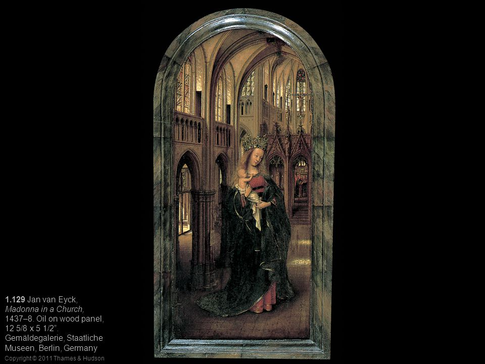 """Copyright © 2011 Thames & Hudson 1.129 Jan van Eyck, Madonna in a Church, 1437–8. Oil on wood panel, 12 5/8 x 5 1/2"""". Gemäldegalerie, Staatliche Musee"""